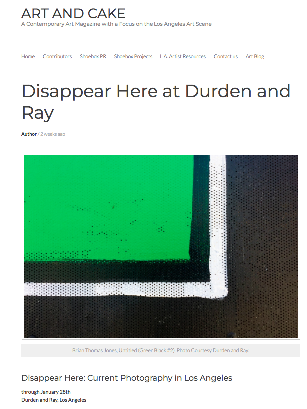 Durden and Ray in Art and Cake - We are excited that Patrick Quinn featured Disappear Here in Art and CakeLink : https://artandcakela.com/2018/01/19/disappear-here-at-durden-and-ray/Disappear Here: Current Photography in Los AngelesOpening reception 4-7 p.m. Saturday, Jan. 6, 2017Disappear Here at Durden and Ray features seven artists who utilize photography as their primary artistic medium. While the artists' work varies in terms of process and photographic technique, there are commonalities woven into the conceptual fabric of each image. Investigations of the familiar in both the cluttered city around us, and the intimacy of the human figure, are also negotiations of a fragmented world where an interplay of noticing, searching, disappearing and locating occurs in the image frame. These artists each employ an intense act of looking at their subjects in a formalist manner to dive into subtle nuance that may shed new light on the seemingly ordinary or overlooked. The works in this exhibition offer evocative and sometimes surreal reflections of our reality, giving viewers the potential to get lost in the physical presence of the photographic instance.Curator: Curtis StageArtists: Nicole BelleAnita BunnBrian Thomas JonesHeather Rasmussen Curtis StageSinziana VelicescuJoe Wolek