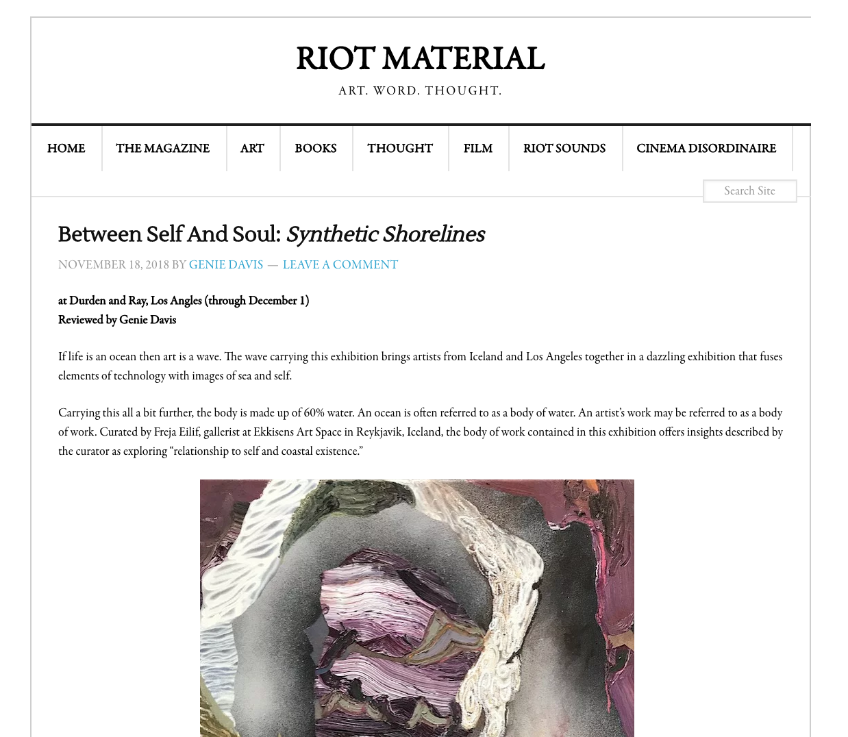 """Riot Material reviews Synthetic Shorelines - If life is an ocean then art is a wave. The wave carrying this exhibition brings artists from Iceland and Los Angeles together in a dazzling exhibition that fuses elements of technology with images of sea and self.Carrying this all a bit further, the body is made up of 60% water. An ocean is often referred to as a body of water. An artist's work may be referred to as a body of work. Curated by Freja Eilif, gallerist at Ekkisens Art Space in Reykjavik, Iceland, the body of work contained in this exhibition offers insights described by the curator as exploring """"relationship to self and coastal existence."""""""