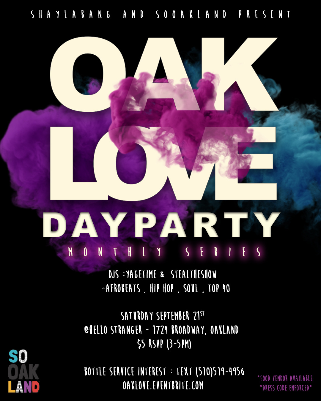 A new monthly series day party about celebrating the beautiful vibes of Oakland.  Sounds by : YAGETME and STEALTHESHOW  HOSTED BY: SOOAKLAND   CLICK HERE FOR     3pm-5pm $5.00 w/ RSVP HERE    Bringjng you your favorite AfroBeats, Trap,Dancehall ,Neo Soul, BayArea feels and more  Food Vendor will be AVAILABLE !!! to satisfy your hunger while you dance ,sip ,and enjoy the OAKLOVE   For Bottle Service    text 5105194956