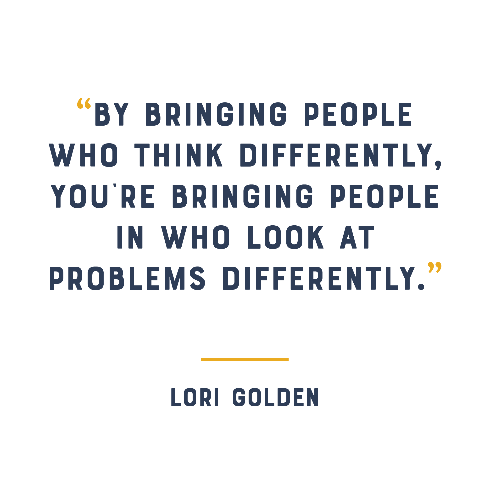 """By bringing people who think differently, you're bringing people in who look at problems differently."" - Lori Golden"