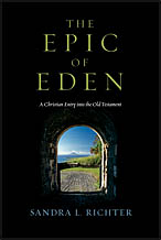 Epic of Eden: A Christian Entry into the Old Testament by Sandra L. Richter, Ph.D.