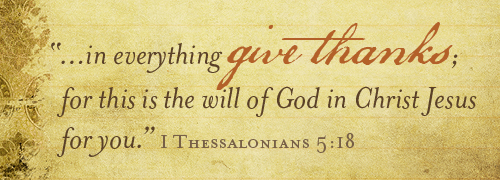 In everything give thanks; for this is the will of God in Christ Jesus for you. 1 Thessalonians 5:18.
