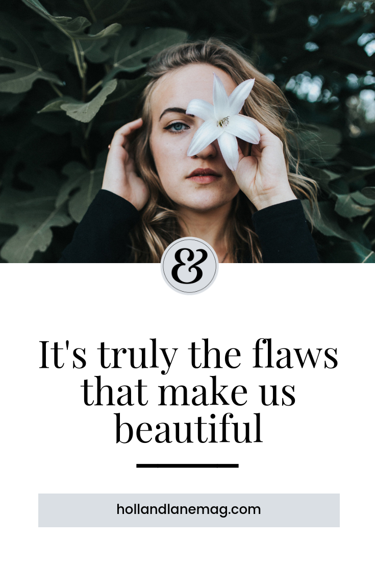 Who we are without any reshaping or changing up is beautiful; more than that, it's the flaws that make us beautiful. Different is good, and the world doesn't get to define you. Click to read more from Holl & Lane Magazine at hollandlanemag.com #beauty #selflove #bodyimage