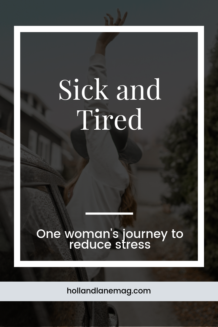 Sick and tired - one woman's journey to reducing stress in her life in order to feel better. // Click to read more from Holl & Lane at hollandlanemag.com #stress #selfcare #wellness #health
