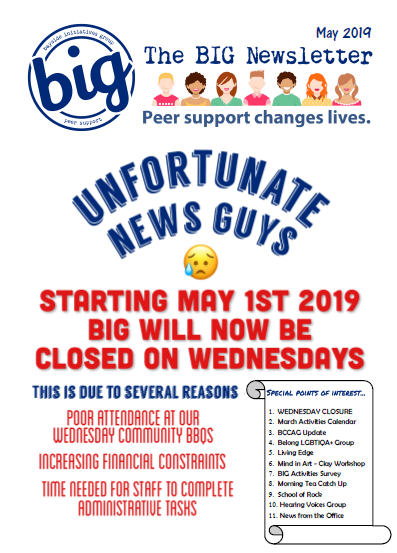 The BIG Newsletter May 2019 - Bayside Initiatives Group Inc. (BIG) a peer-operated mental health community located in Capalaba, QLD. A unique service run by and for people with a lived experience of mental distress offering group and 1-on-1 peer support, workshops, recreational activities and a drop in centre community house where people can connect with their peers and form natural support networks.