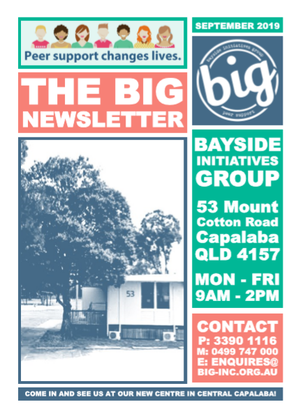The BIG Newsletter August 2019 - Bayside Initiatives Group Inc. (BIG) a peer-operated mental health community located in Capalaba, QLD. A unique service run by and for people with a lived experience of mental distress offering group and 1-on-1 peer support, workshops, recreational activities and a drop in centre community house where people can connect with their peers and form natural support networks.
