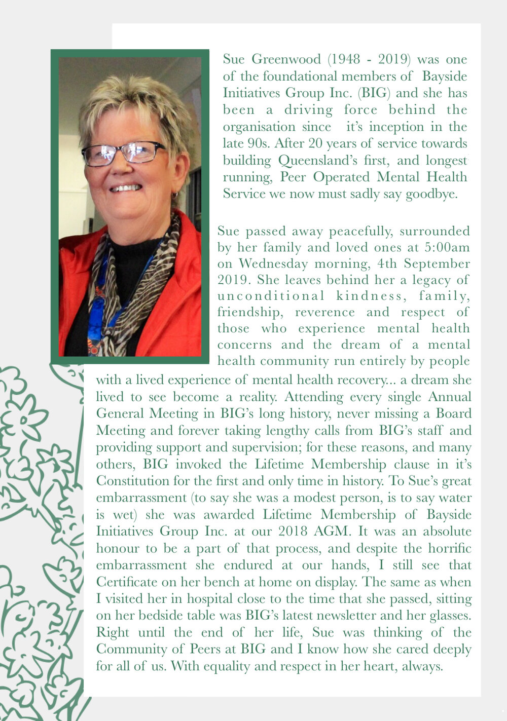 Sue Greenwood (1948 - 2019) was one of the foundational members of Bayside Initiatives Group Inc. (BIG) and she has been a driving force behind the organisation since it's inception in the late 90s. After 20 years of service towards building Queensland's first, and longest running, Peer Operated Mental Health Service we now must sadly say goodbye.   Sue passed away peacefully, surrounded by her family and loved ones at 5:00am on Wednesday morning, 4th September 2019. She leaves behind her a legacy of unconditional kindness, family, friendship, reverence and respect of those who experience mental health concerns, and the dream of a mental health community run entirely by people with a lived experience of mental health recovery... a dream she lived to see become a reality.
