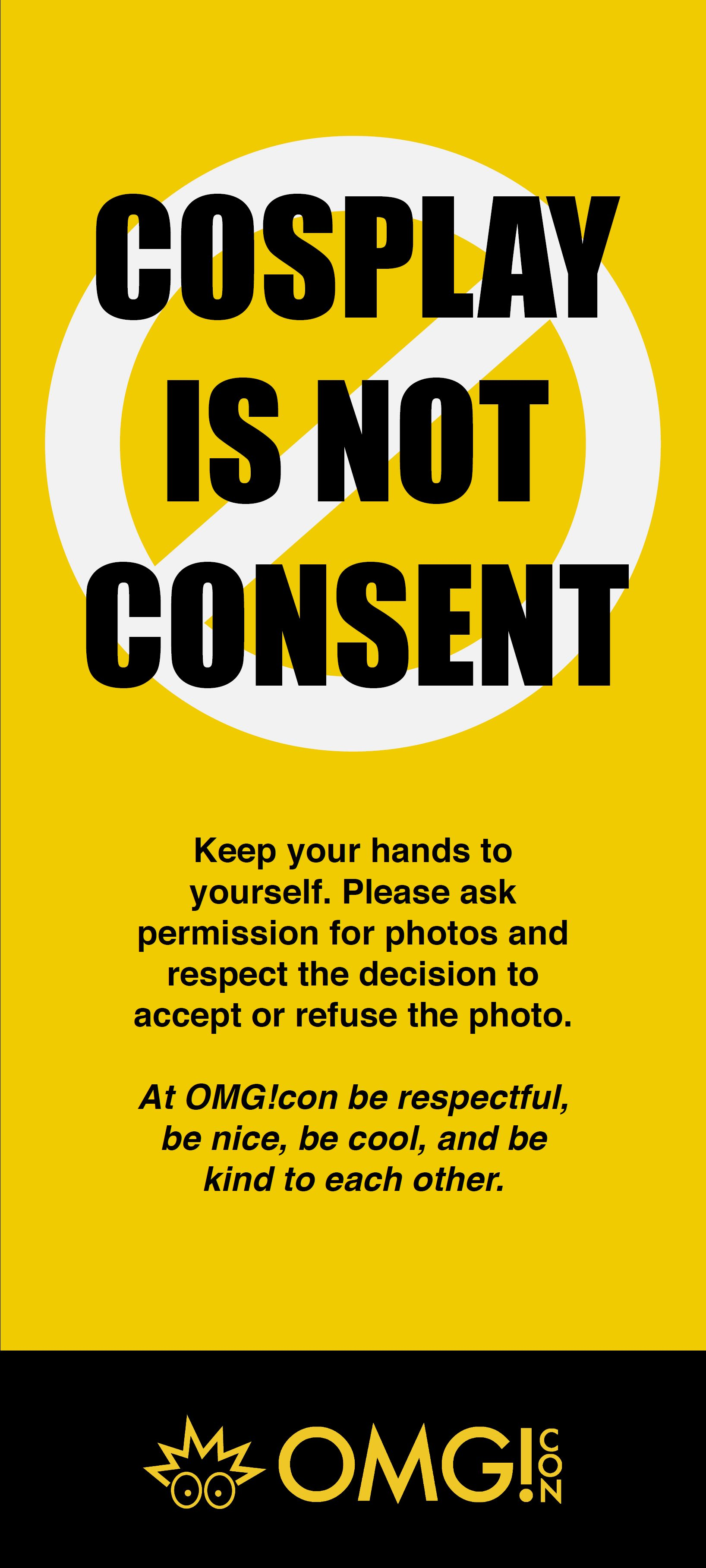Cosplay Is Not Consent - OMG!con is a proud believer in Cosplay Is Not Consent and that harassment is an issue that we have ZERO tolerance with. All attendees need to acquire consent before photographing, recording or touching a cosplayer or other attendee.If at any point during our convention you are grabbed, harassed, or see any other person experiencing this treatment or behavior from another person, then please contact a staff member immediately. We appreciate the help and information attendees are able to give us. However, staff and Public Safety will handle the situation to the best of our ability and will contact the proper authorities if necessary.Everyone is at the convention to have fun and make good memories. Let's do our best to keep it that way!
