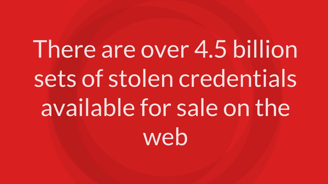 there are over 4.5 billion sets of stolen credentials available for sale on the web