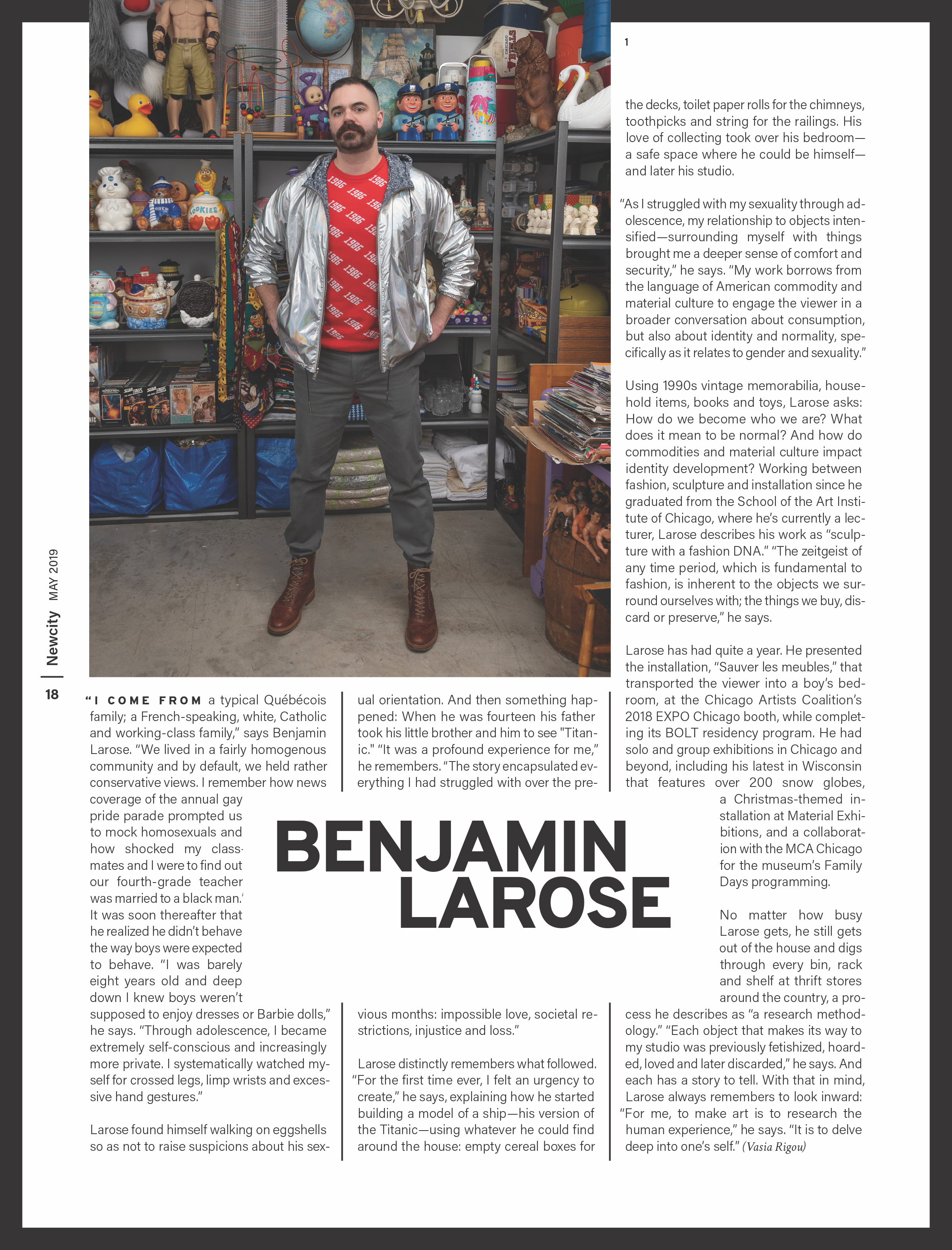 Benjamin Larose named among Breakout Artists 2019by NewCity Magazine - Each spring, when thawed bulbs burst forth from the soil with their exuberant and ill-informed joy for a precocious summer, the writers of Newcity Art match the spirit of the season by profiling a few of the artists who represent the unbounded energy of art-making in Chicago. They make Chicago compelling, complex and worth being a resident and a viewer of art. They challenge us and bring us the questions we never dared to ask and might not want to engage. And they are but a few among many who are doing just the same.To read the full article, click here!