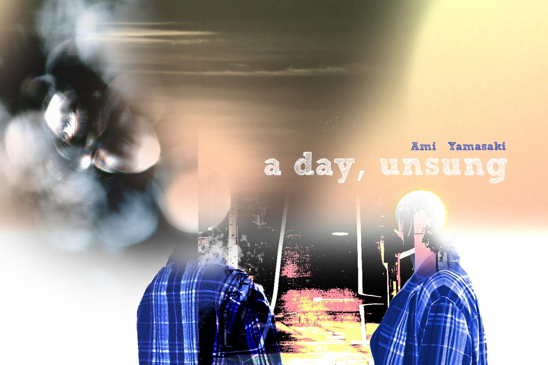 A DAY, UNSUNG  Ami Yamasaki  27 – 31 AUG 2013