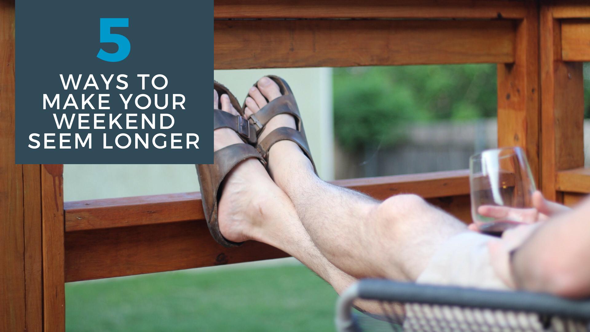 5 ways to make your weekend seem longer.jpg
