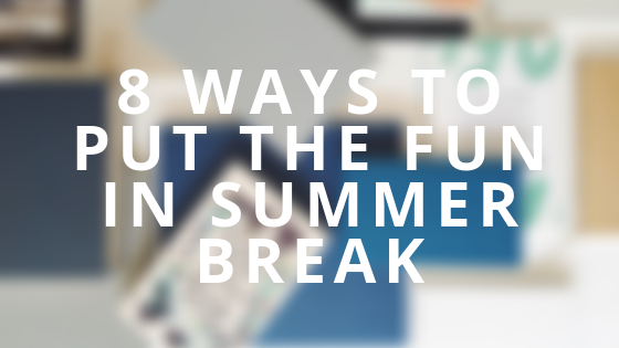 8 ways to put the fun in summer break.png