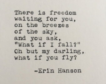 """""""There is freedom waiting for you, On the breezes of the sky, And you ask, """"What if I fall?"""" Oh, but my darling, What if you fly?""""     Erin Hanson"""