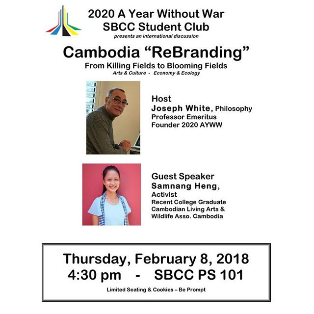 """The 2020 A Year Without War SBCC Club presents: Cambodia """"ReBranding"""" From Killing Fields to Blooming Fields  This Thursday, February 8th 2018, 4:30 PM at Santa Barbara City College in PS 101. Host: Professor Joe White, Founder of 2020 A Year Without War Guest Speaker: Samnang Heng, Recent Graduate Cambodian Living Arts & Wildlife Association, Cambodia.  We will see you there! Support. Join. #2020AYearWithoutWar"""