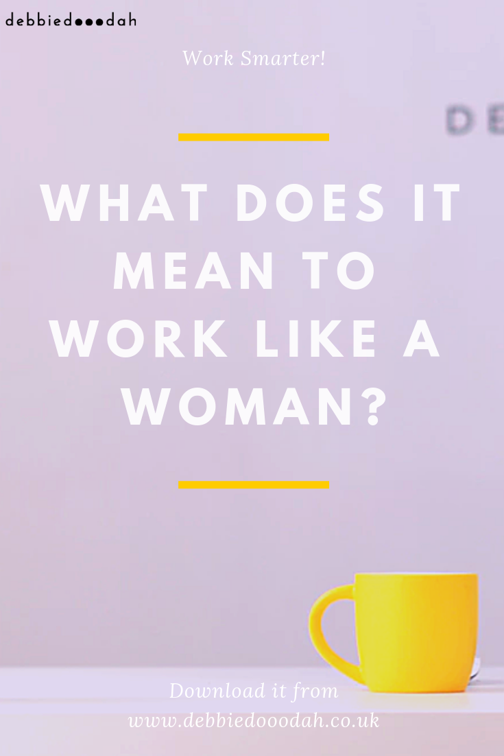 what does it mean to work like a woman - debbiedooodah.png