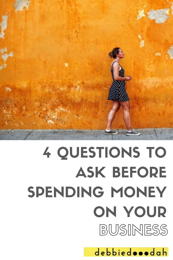 4QUESTIONS TO ASK BEFORE SPENDING YOUR MONEY ON YOUR BUSINESS