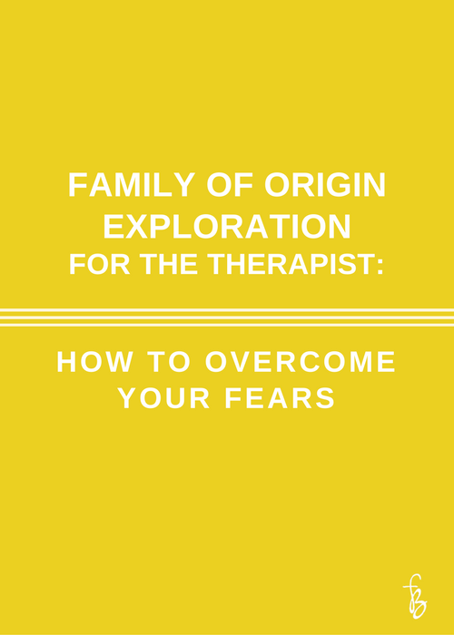 Family of Origin Exploration for the Therapist | How To Overcome Your Fears