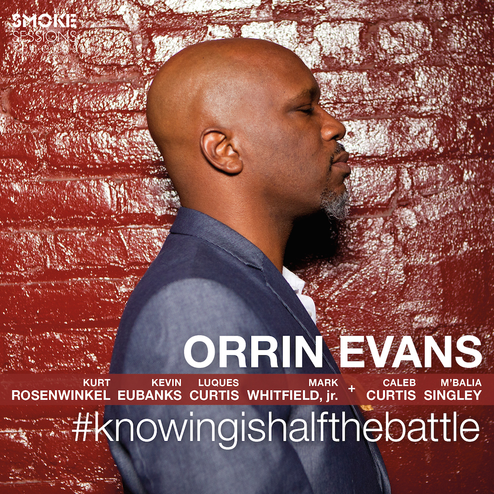 ALBUM: #KNOWINGISHALFTHEBATTLE    LABEL: SMOKE SESSIONS RECORDS    RELEASE DATE: OCTOBER 7, 2016    Orrin Evans- piano, Kurt Rosenwinkel- guitar, Kevin Eubanks- guitar, Luques Curtis- bass, Mark Whitfield Jr- drums + Caleb Curtis- saxophone, M'BAlia Singley- vocals.