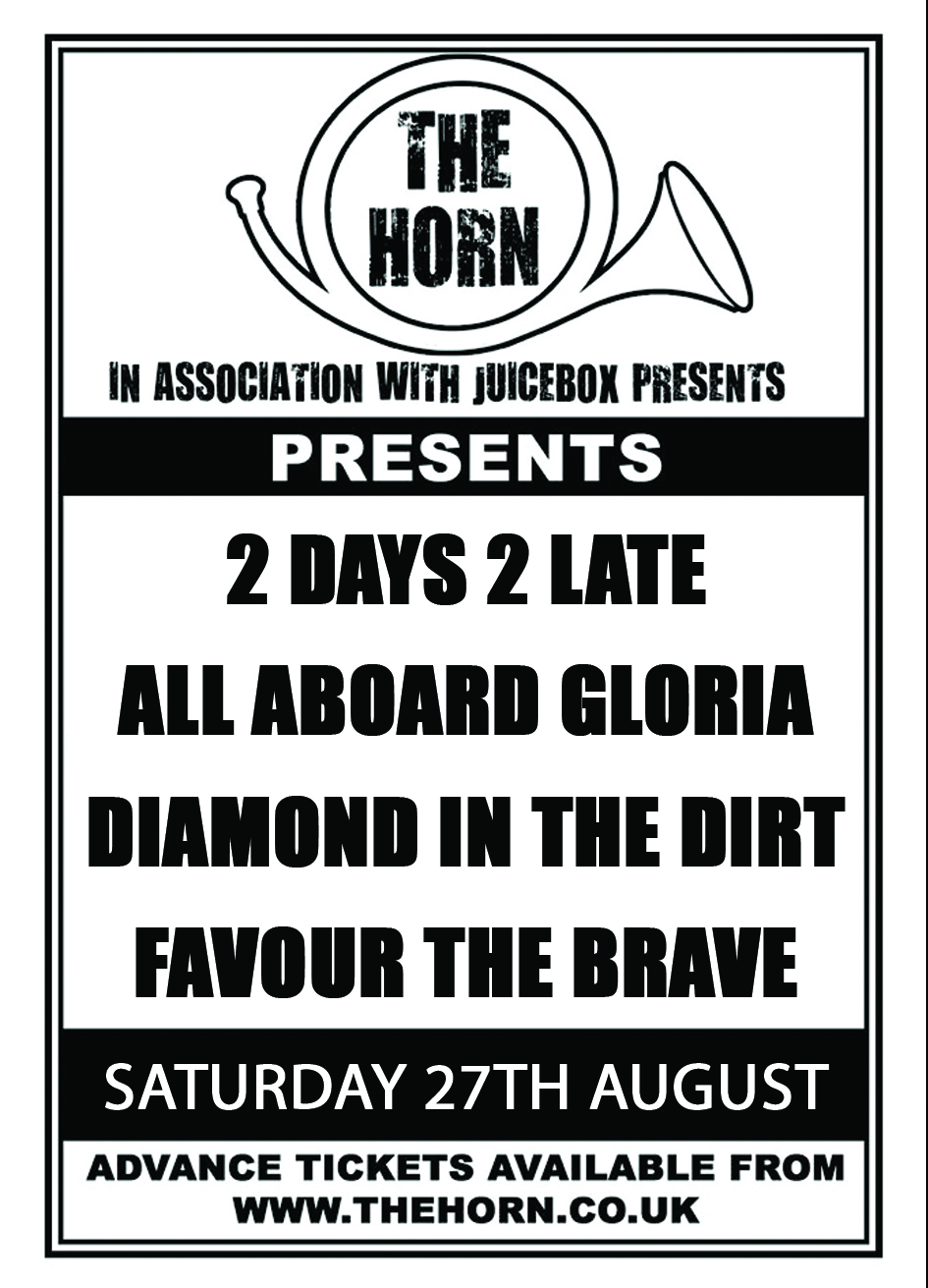 2 Days 2 Late ( www.facebook.com/2days2lateoffical )  All Aboard Gloria ( www.facebook.com/allaboardgloriaofficial )  Diamond In The Dirt ( www.facebook.com/DiamondintheDirtUK )  Favour The Brave ( https://www.facebook.com/FavourTheBraveFTB )