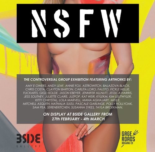 NSFW (Not Safe For Work)Curated by Miss E - NSFW will feature artworks by 34 local artists in the form of paintings, drawings and digital artwork. Don't bring your Nanna along to this one, NSFW is a group exhibition that will shock, appal, and excite. Exploring the notion that certain topics are not safe for work, these artists will delve into the depths of the socially inappropriate. With censorship inhibiting artistic expression more than ever, this show aims to tear down the walls and prompt discussion about all the nitty-gritty bits.Featuring artworks by:Amy E Owers, Andy Leaf, Annie Fox, Astrowitch, Balazova Black, Chris Costa, Clayton Barton, Carlita Loro, Fausto, Fickle Nellie, Flickarts, Gigi, Isolde, Jason Ebeyer, Jennifer Allnutt, Jessica Harris, Jess Southey, Juliette Claire, JuzPop, Kat Weir, KYLEKM, Kim Leutwyler, Kitty Chrystal, Lola Marvell, Mana Aghajary, Miss E, Mitchell Asquith, Nathalia Suizu, Pascale Garlinge, Polly Hollyoak, Sam Pea, serenekitchen, Susanna Sykes, Tayla Broekman.Join us for the opening night from 6-9pm on Friday 2nd March, proudly supported by Gage Roads Brewing Co!The exhibition will run from Tuesday February 27th - Sunday 4th March 2018, for sales enquiries please contact Gallery Manager Ariana Leane info@bsidegallery.com