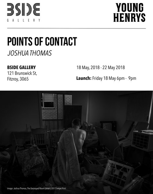 "POINTS OF CONTACTJoshua Thomas - Points of Contact presents a series of large black and white photographs depicting a distant and unresolved relationship between father and son, and the search for closure and rekindling.In this exhibition project, Joshua Thomas explores the relationship between his father as a fighter and himself as an artist, photographing his sport as their shared communicative bond. His aim is to document the strong systemically implied values of traditional masculinity that many men abide by within their sport. This shared concept feeds into impressionable youth who look up to the older male figure, as they might a father, and adopt their values in order to please them.Accompanying the large black and photos are a number of found photographs that have been given a new appropriation, aiding to the idea of complex relationships and the concept of 'The Father's Wound' – the idea of an individual identifying with a certain mentally straining emotion when reflecting on one's own father and son relationship.Describing his work, Joshua Thomas says:""I aim to draw out the complicated issues regarding a father and son's relationship highlighting that there has been a long systematically inclined distance between them. The work's intentions are to create a discussion on the idea of fatherhood in contemporary society, that there are more unique identities to be analysed within parenting than just what we are typically fed through mainstream media.""Joshua Thomas is a recent graduate in photography and graphic design, with honours in photography, from the School of Communication and Creative Industries at Charles Sturt University. He was a finalist in the 2016 Sony World Photography Awards, exhibited in Germany and UK; and has also exhibited in photographic prizes at the Murray Art Museum Albury (MAMA) and Hazelhurst Regional Gallery in Sydney.Join us for the opening night on Friday the 18th of May from 6-9pm, proudly supported by Young Henrys! The exhibition will run until Sunday the 20th of May."
