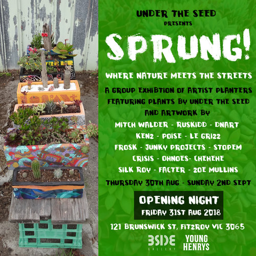SPRUNG!Curated by Under the Seed - Sprung! brings together the first series of collaborative 'Artist Planters' curated and presented by Under the Seed and featuring artists:Mitch Walder - Ruskidd - DNART - Kenz - Poise - Le Grizz - Frosk - Junky Projects - Stopem - Crisis - Ohnoes - Chehehe - Silk Roy - Facter - Zoe Mullins Join us for the opening of Sprung! on the last day of winter, Friday the 31st of August from 6-9pm with drinks supplied by the lovely folks at Young Henrys!The exhibition will be open for viewing across the following dates:Thursday 30th August 12pm - 5pmFriday 31st August 11am - 5pm Saturday 1st September 12pm - 5pmSunday 2nd September 12pm - 4pmFor sales enquiries please contact the Gallery Manager Ariana Leane - info@bsidegallery.com
