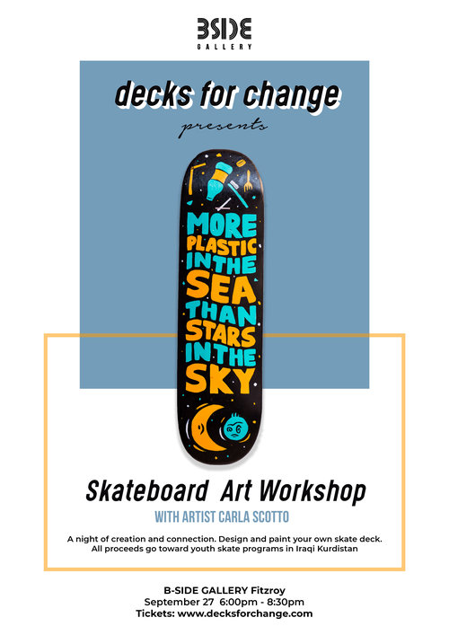 DECKS FOR CHANGE WORKSHOP - Join Decks for Change and Melbourne artist Carla Scotto for an evening of radness, connection and creation. We'll hook you up with a refurbished skate deck (with over 2 million decks going to landfill each year, we like to upcycle), all art materials and social lubricants (yay!) as your guided by the Decks for Change crew and talented Carla to create your very own masterpiece.Who are Decks for Change ?Decks for Change is organisation that believes skateboarding has the ability to save and change lives. The beautiful thing about skateboarding and one of the most valuable impacts in developing communities is that if you skate and you see another person skateboarding, you don't see colour, gender, income level, you just see someone that has the same mindset as you that you can share the stoke with. We help to create skateparks and youth skate programs where it's needed most. Currently, all funds raised go toward supporting youth skate programs in Suli, Iraq.