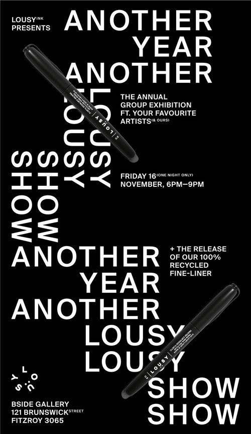 "ANOTHER LOUSY SHOWCurated by Lousy Ink - ""They said we couldn't do it again. They told us it was impossible. They even said, ""This is crazy! You'll kill yourselves!"" But here we are—in 2018 bringing you another f#%k off LOUSY SHOW.Bigger, better and lousier than ever before, we've invited 70+ of your favourite artists (and ours) from around Australia + a few international, to show you the potential of Lousy Ink. You can expect to see some of the most fire works you've ever witnessed this millennia—if not, even the next.We've also given our artists the BETA version of our ALL NEW, Lousy-Liners. A sharp-looking, black fine-liner that's made from 100% recycled printer cartridge plastic (and it even uses our recycled ink too!). So not only are we bringing you some fresh new art, but we came prepared with the gadgets to match.Join us for this one-night-only-mega-exhibition and celebrate the coolest facet of sustainability on offer. It's free, it's fun and it's friends-friendly."" - Mike + Oli (Lousy Ink)Artists include:Joel The Marauderss 607, Adam Kinninmont, Aidan Ryan, Aidan Sprinkles, Andy Yee, Ashley Ronning, Baaqiy, Balazova Black, Barek, Brigit Maher, Camille Thomas, Candy YanYan Ng, Carla Drawz, Casey Schuurman, Cassie Stevens, Chehehe, Chris Costa, Christian Vine, Chris Yee, Claudia Chew, Crisis, Craig Cole,Creature Creature, Dean DeLandre, El Rosabel, Elaine Vo, Eliza Svikulis, Ella Heckendorf, Ellen Porteus, Facter, Frosk, Harley & Handen, Hannah Barry, Hugo Mathias, Jack Fran, James James, Jess Cockerill, James Wilson, Jeremy Clarage, Joel The Marauder, Jordan Debney, Junky Projects, Kenz, KeoMatch, Kev 'Ohnoes', Kid Silk, Knock, Lauren Guymer, Lisa Huntley, Loser Unit, Lousy Jon, Luke Rion, Marcos Diaz, Maha, Melissa Grisancich, Mengo Lee, Michael Cain, Mic Porter, Mike Eleven, Mike Inkboy, Mike Makatron, Mitch Walder, Mr. Mupz, Muriel-Ann Ricafrente, Nic Ives, Ox King, Paul Meehan, Pey Chi, QUARTZVII, Rafferty Amor, Regan Tamanui, Ronny Drs, Roq Draw, Ray Running Man, Ruskidd, Shannon Keane, Simon Buerve, Sophie McPike, Sorcha Mackenzie, Ssalad, Strawberry, Milklady, Terhor, Tom Gerrard, Viet-My Bui, William Nghiem, Zac Fay, Zeke's LunchboxZ the Creative + more!LOUSY SHOWFriday 16 November6—9PMAt BSIDE Gallery(upstairs) 121 Brunswick Street,Fitzroy VIC 3065"