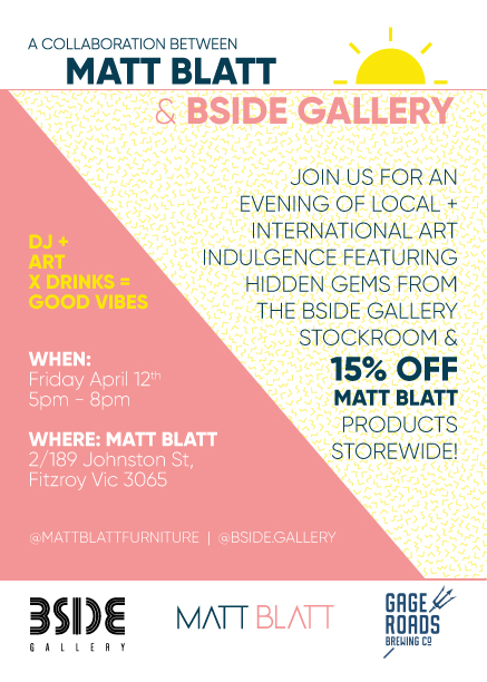 BSIDE GALLERYXMATT BLATT FURNITURE - Join us for an evening of art, furniture and design as BSIDE Gallery takes over the walls of Matt Blatt Furniture for one night only this Friday 12th April!Featuring selected works from the BSIDE Gallery stockroom by both local and internationally-acclaimed artists Said Dokins, Will Coles, Gus Eagleton, Indie184, Tuyuloveme, Jack Fran, Michael Cain, Caper, Silk Roy, James Wilson, Steve Hamilton and many more. The exhibition will be open from 5-8pm, with beverages provided by Gage Roads Brewing Co and 15% off all Matt Blatt products store wide!For more details or to enquire about available artworks please contact the Gallery Manager Ariana at info@bsidegallery.com