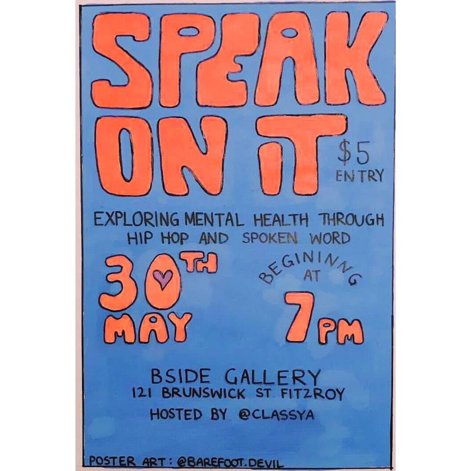 SPEAK ON IT #4 - If you haven't come along before, Speak On It is a bimonthly gathering that offers a supportive and safe space for artists to come together to discuss mental health through Hip Hop (rap or singing) and Spoken Word Poetry. The night aims to bring people together to really connect with their community and to ensure they know they are not alone. This is a not-for-profit community event that encourages artists to get deep and share what's on their mind and listen to and perform to likeminded people, while helping to break the stigma of mental health.This intimate event is held in a safe space/gallery, hidden from the general public, and fosters a welcoming environment that supports artists and opens up a conversation about mental health, allowing the sharing of similar experiences of people in the room. Not to mention, we'll be surrounded by amazing local art.This is an inclusive space, and welcomes and encourages people of all walks of life and ages to attend.These nights are truly special and unforgettable. Look forward to seeing everyone again!Peace, Class A xxPERFORMER LINEUP:Raven (Crate Cartel)Lotus 2.0MotleySinksTigerbalm ArtistJPEmkewVYTAL ONEYes/No/MaybeLisha MurphyHOST: Class ASUPPORT:We will also have our regular Clinical Psychologist, the legendary Jarrod Eden along on the night. Helpful mental health resources and phone numbers to call for help will be available.If you or someone you know is thinking about suicide, you can call Lifeline on 13 11 14, Kids Helpline on 1800 551 800, Mensline Australia on 1300 789 978 or the Suicide Call Back Service 1300 659 467.Speak on it is being held on the lands of the Wurundjeri People and we wish to acknowledge them as Traditional Owners.