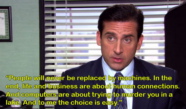 """Source:  Uproxx.com  """"People will never be replaced by machines…"""" -Michael Scott"""