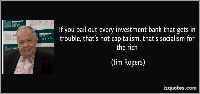 quote-if-you-bail-out-every-investment-bank-that-gets-in-trouble-that-s-not-capitalism-that-s-socialism-jim-rogers-262608 (1).jpg