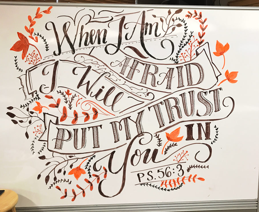 """""""When I am afraid, I will put my trust in you.""""This hand-lettered calligraphy whiteboard design was made by Sarah Mikucki of Doorpost Designs for a women's ministry event at Grace Christian Fellowship Church in Spokane, WA."""