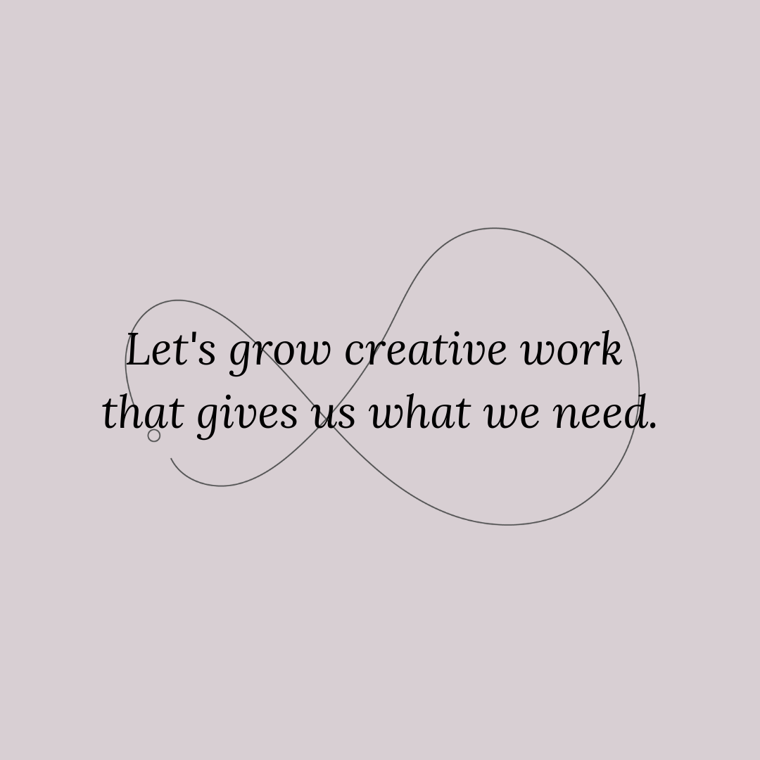 Let's grow creative work that gives us what we need..png