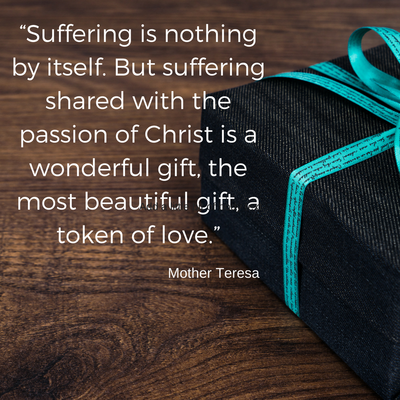 "6. ""Suffering is nothing by itself. But suffering shared with the passion of Christ is a wonderful gift, the most beautiful gift, a token of love."".png"