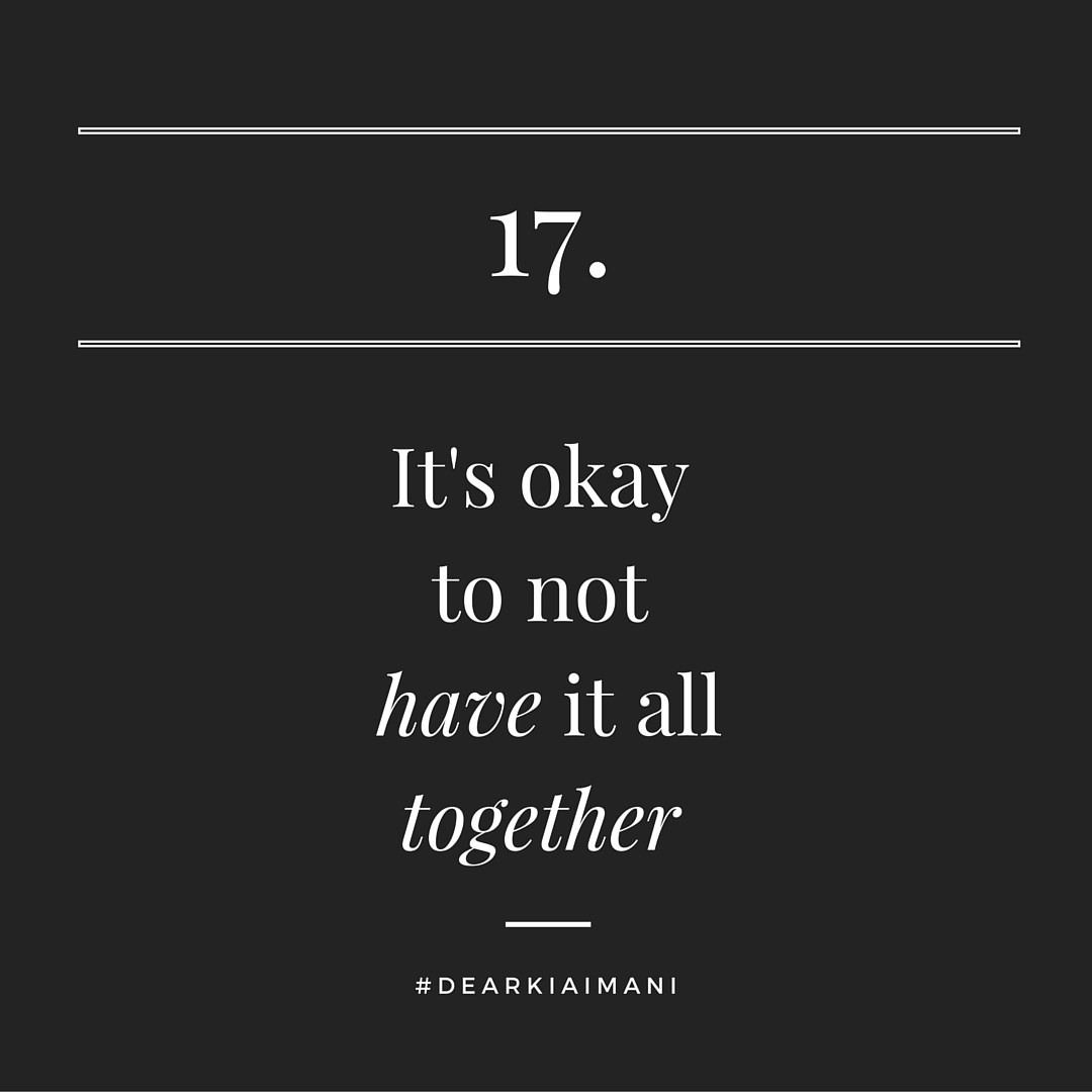 #DearKiaImani, True Life: I don't have it all together. Somewhere along the way I was tricked into believing I had to have it all together. It's stressful & it's draining pretending like I do. No one ever truly has it all together and if they do...they still probably don't.