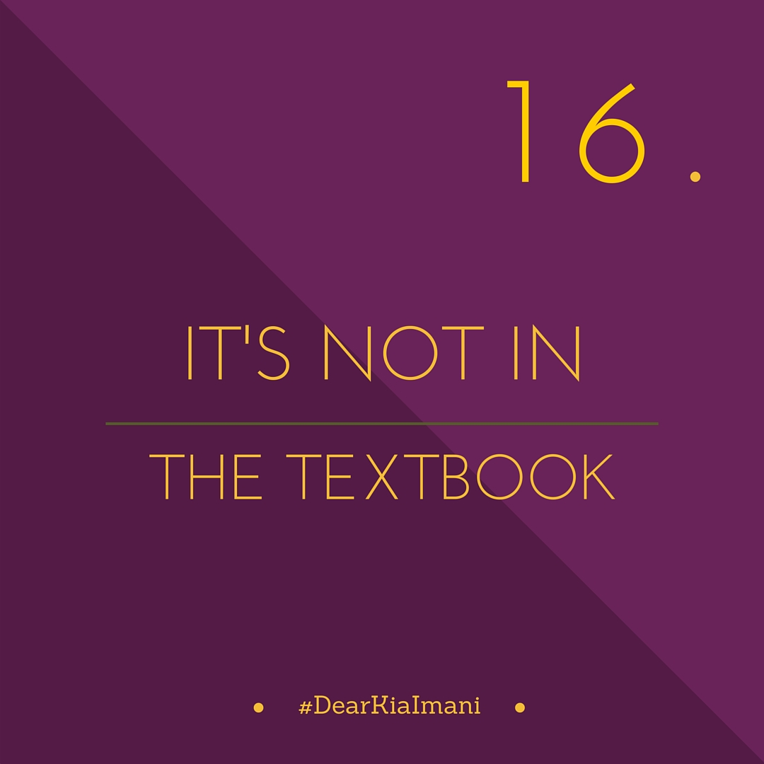 #DearKiaImani, the answer is not in the textbook. I've spent a great deal of money on textbooks these last 4 years and very few of my college lessons have come from them. Experience is one hell of a teacher and that's where most of my lessons came from.