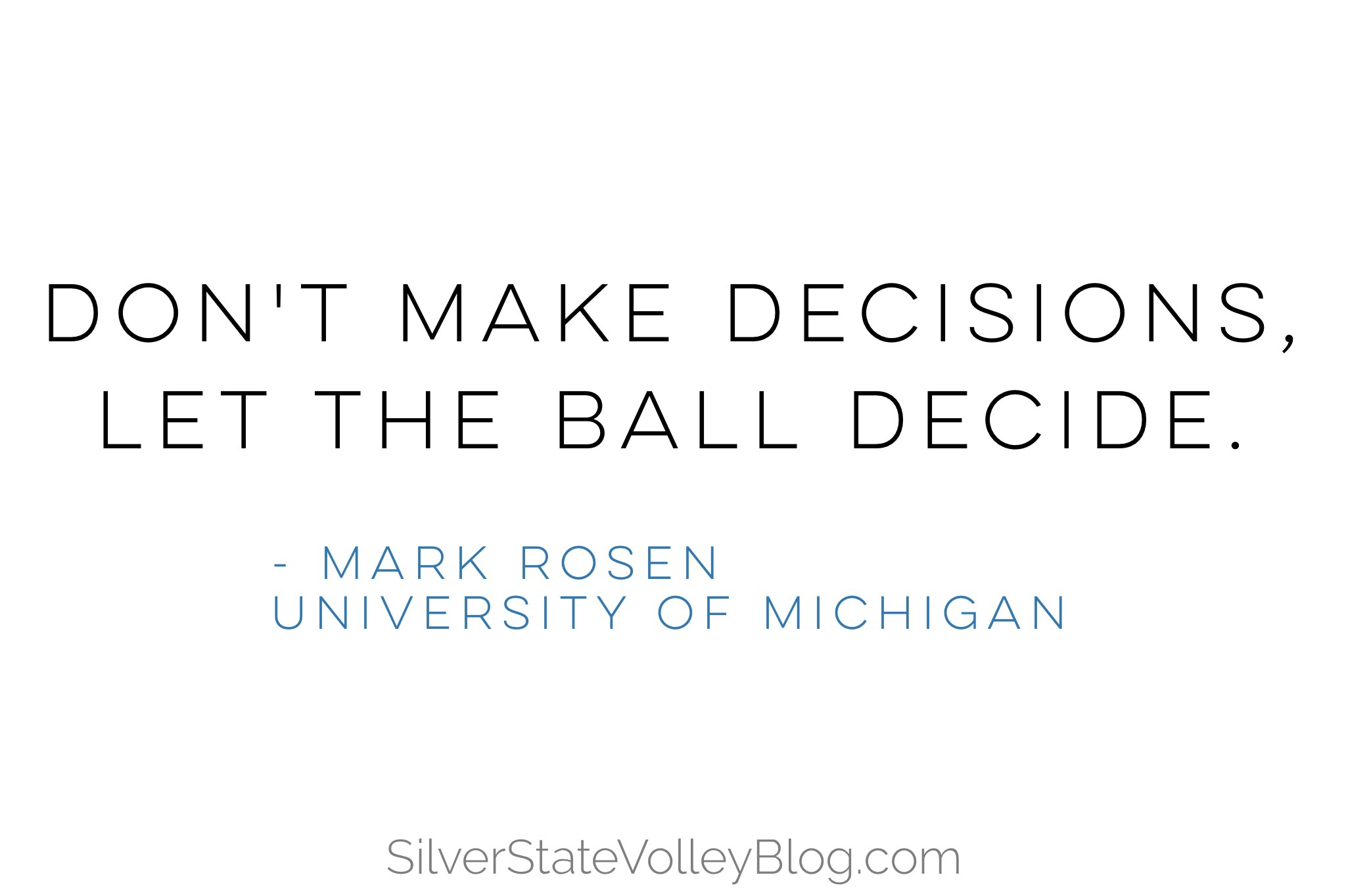 """""""Don't make decisions, let the ball decide.""""  -Mark Rosen  University of Michigan"""