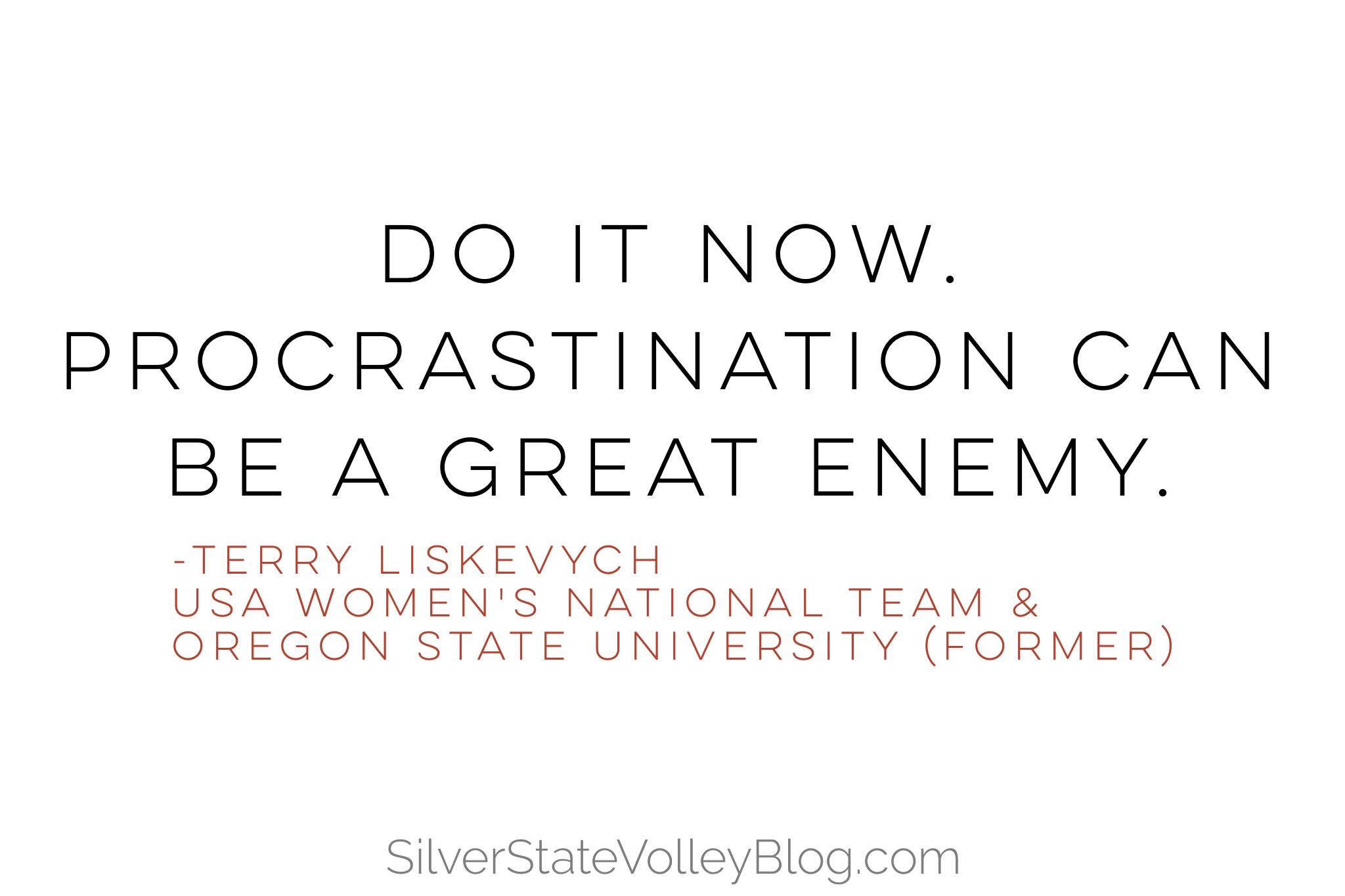 """""""Do it now. Procrastination can be a great enemy.""""  -Terry Liskevych  USA Women's National Team & Oregon State University (former)"""