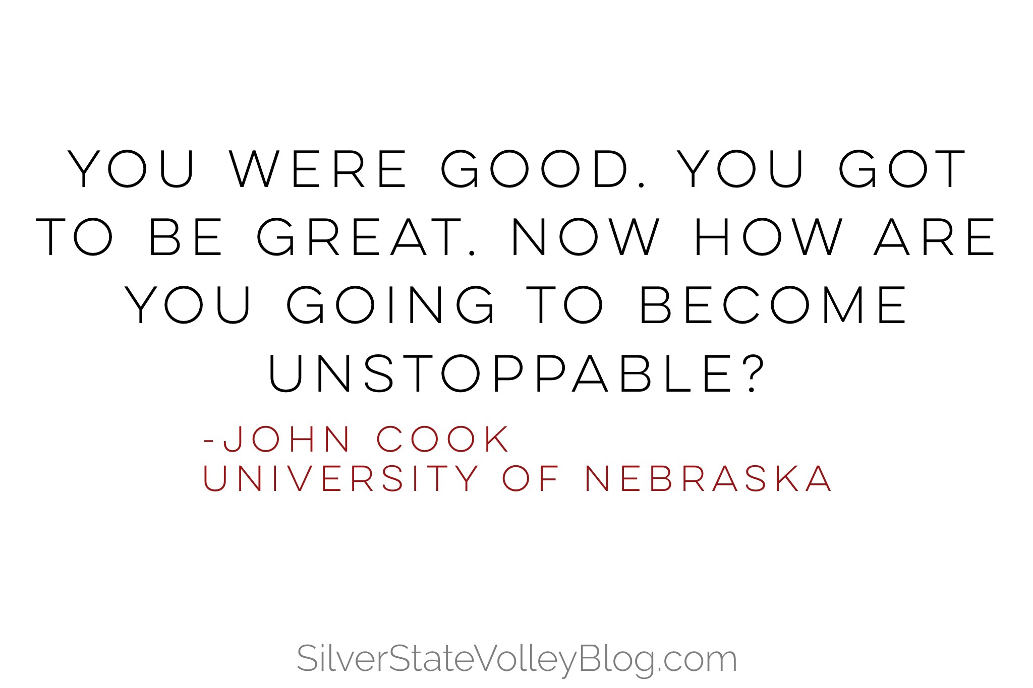 """""""You were good. You got to be great. Now how are you going to become unstoppable?""""  -John Cook  University of Nebraska"""