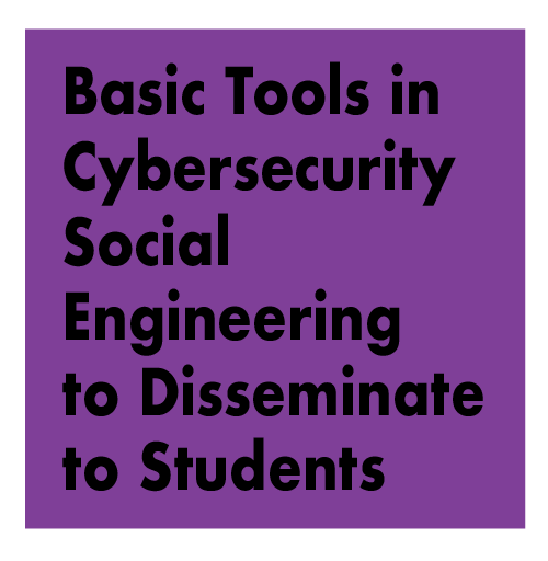 TITLE: Basic Tools in Cybersecurity Social Engineering to Disseminate to Students; a Non-Technical, Non-Geeky Career Path for Those Interested in Human Behavior