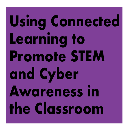 Using Connected Learning to Promote STEM and Cybersecurity Awareness In the Classroom