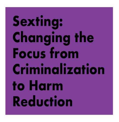 Sexting: Changing the focus from Criminalization to Harm Reduction