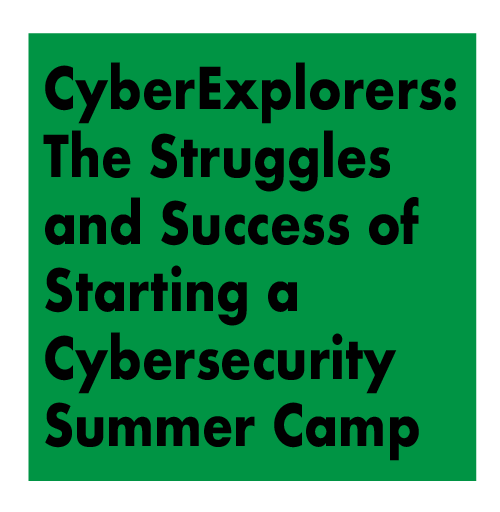 CyberExplorers: The Struggles and Success of Starting a Cybersecurity Summer Camp