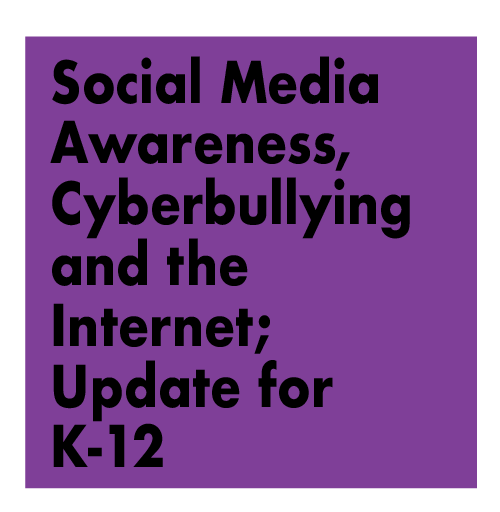 Social Media Awareness, Cyber Bullying and The Internet; Navigating in the Digital Age, An Educational Update for K-12