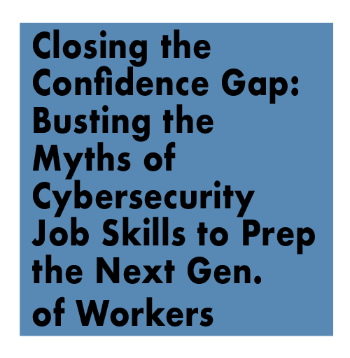 Closing the Confidence Gap: Busting the Myths of Cybersecurity Job Skills to Prep the Next Generation of Workers