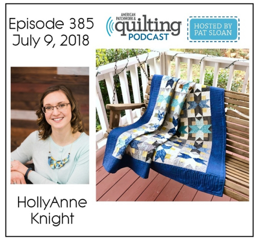 Episode 385: HollyAnne Knight's Interview on the American Patchwork & Quilting Podcast, hosted by Pat Sloan