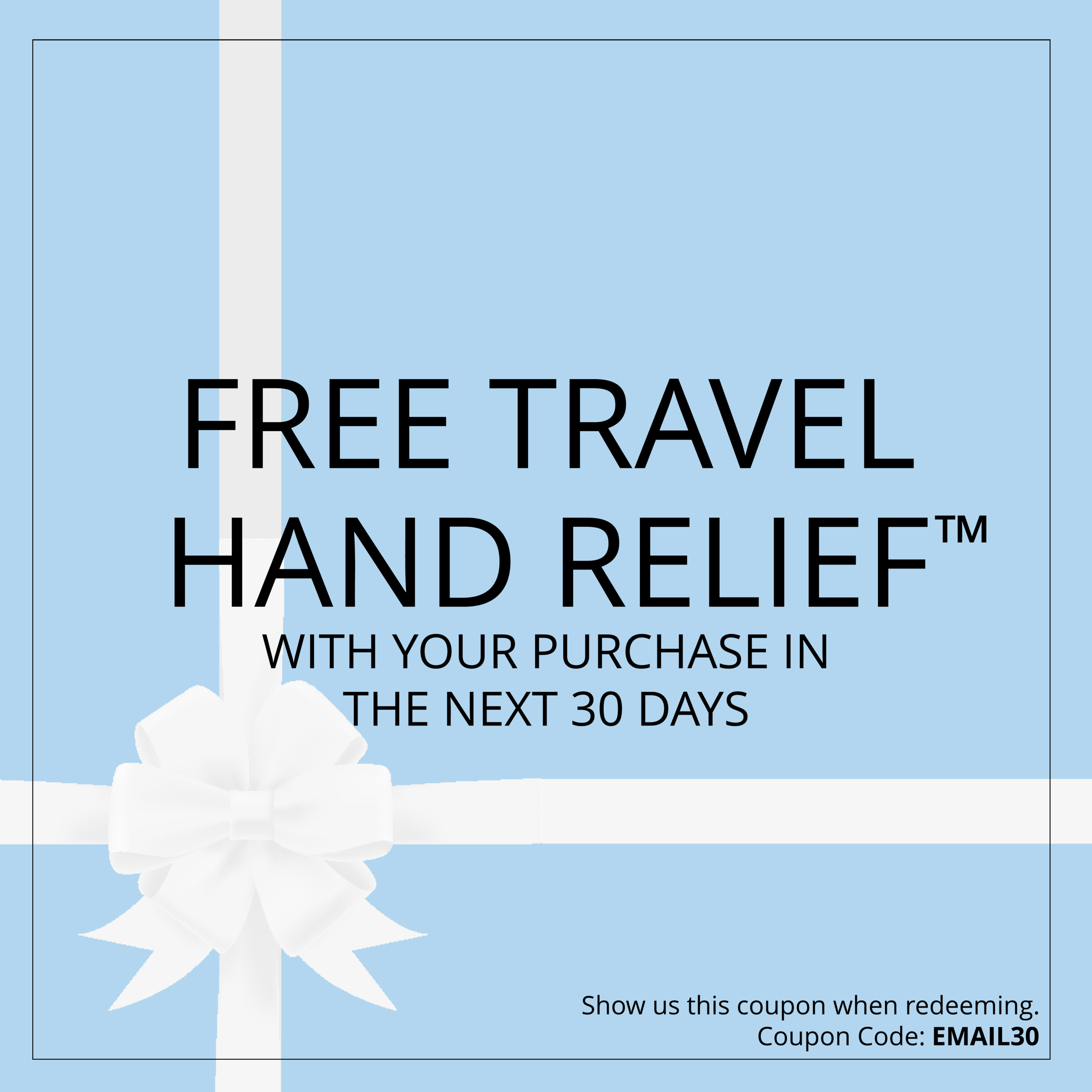 Thank you. - Enjoy a FREE Travel Size Hand Relief™ with your next product purchase of any amount.For safe-keeping, please screenshot this page and save to show at your next visit.