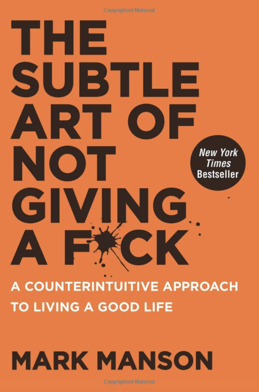 The Subtle Art Of Not Giving A Fuck By: Mark Manson